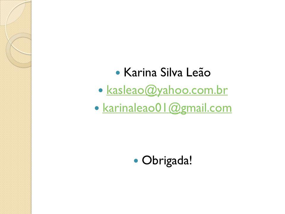 Karina Silva Leão kasleao@yahoo.com.br karinaleao01@gmail.com Obrigada!