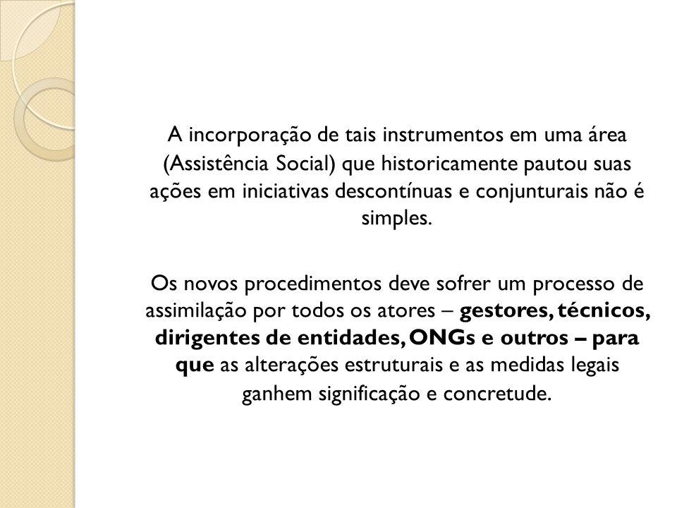 A incorporação de tais instrumentos em uma área (Assistência Social) que historicamente pautou suas ações em iniciativas descontínuas e conjunturais n