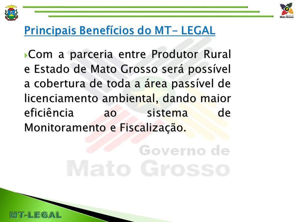 Principais Benefícios do MT- LEGAL  Com a parceria entre Produtor Rural e Estado de Mato Grosso será possível a cobertura de toda a área passível de licenciamento ambiental, dando maior eficiência ao sistema de Monitoramento e Fiscalização.