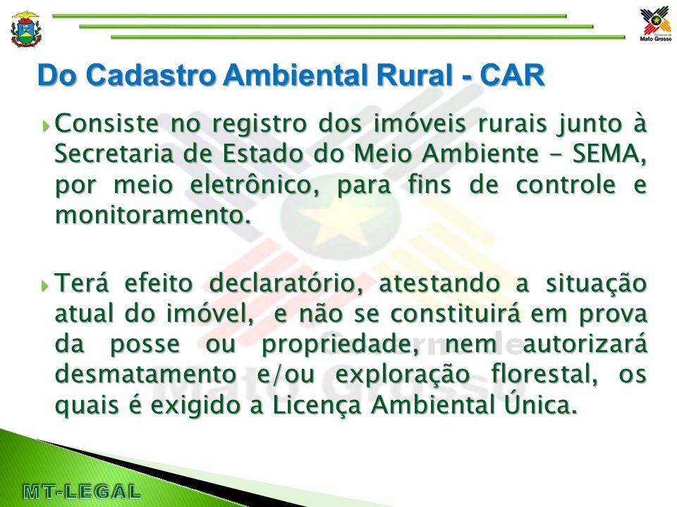 Do Cadastro Ambiental Rural - CAR  Consiste no registro dos imóveis rurais junto à Secretaria de Estado do Meio Ambiente - SEMA, por meio eletrônico, para fins de controle e monitoramento.