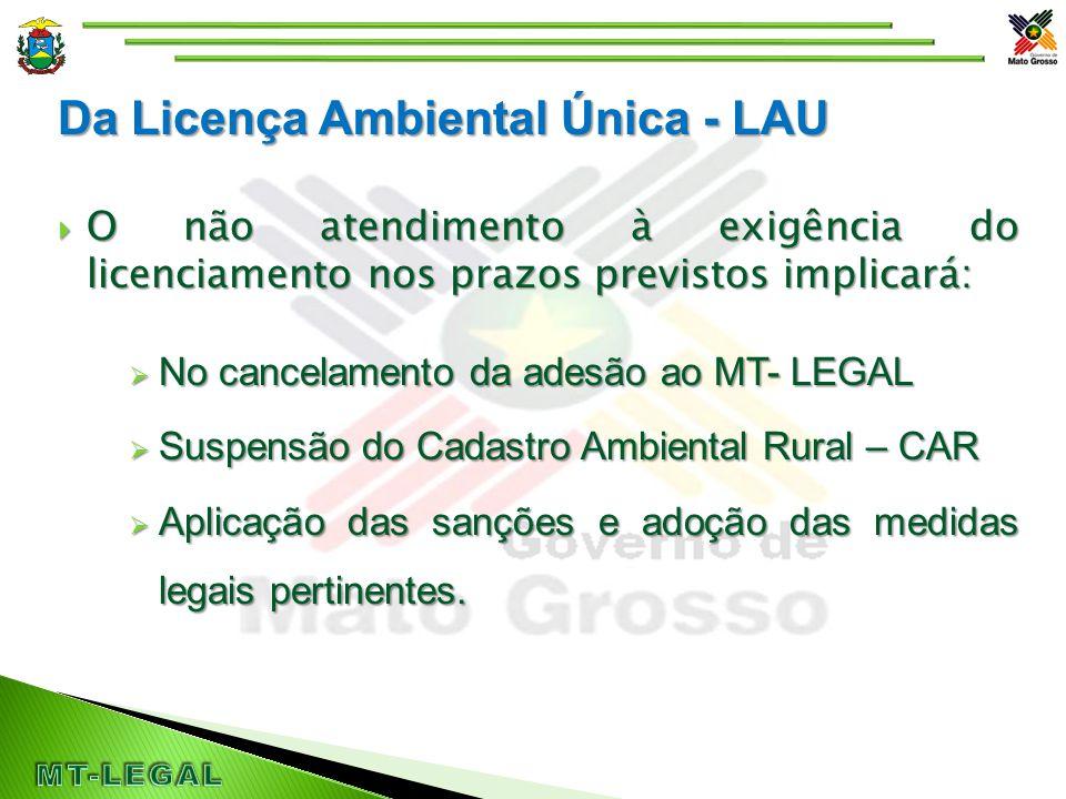 Da Licença Ambiental Única - LAU  O não atendimento à exigência do licenciamento nos prazos previstos implicará:  No cancelamento da adesão ao MT- LEGAL  Suspensão do Cadastro Ambiental Rural – CAR  Aplicação das sanções e adoção das medidas legais pertinentes.