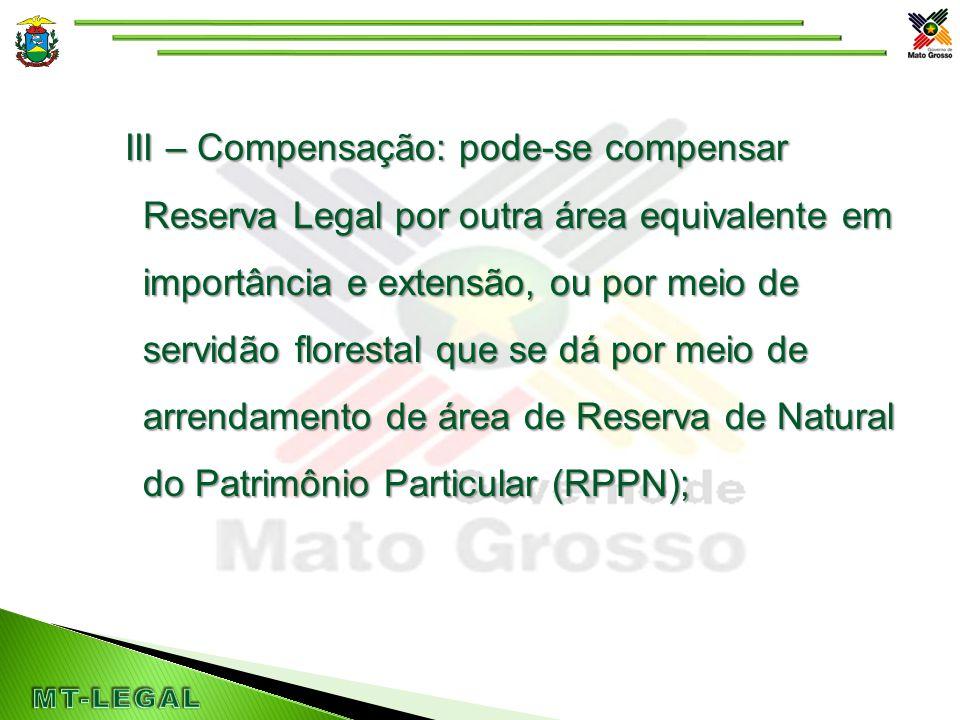 III – Compensação: pode-se compensar Reserva Legal por outra área equivalente em importância e extensão, ou por meio de servidão florestal que se dá por meio de arrendamento de área de Reserva de Natural do Patrimônio Particular (RPPN);