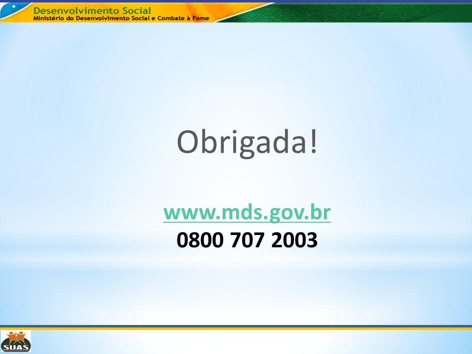 Obrigada! www.mds.gov.br www.mds.gov.br 0800 707 2003