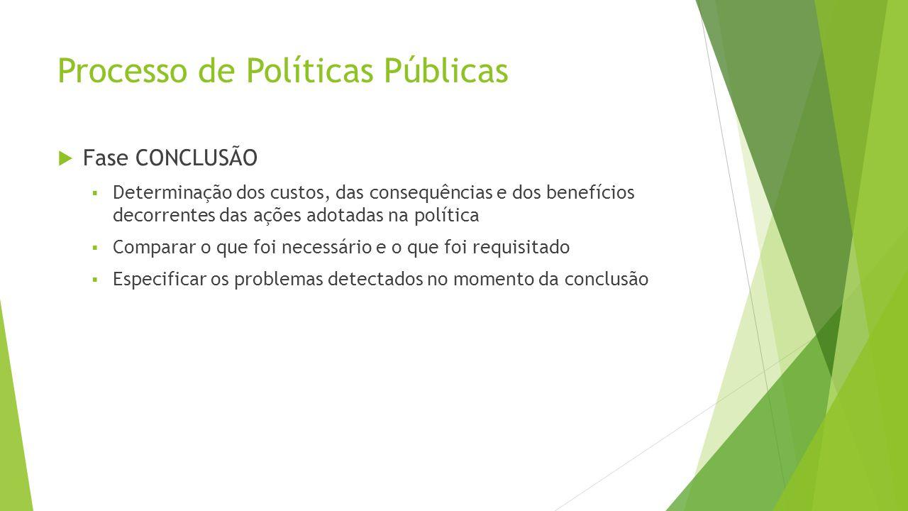 Processo de Políticas Públicas  Fase CONCLUSÃO  Determinação dos custos, das consequências e dos benefícios decorrentes das ações adotadas na política  Comparar o que foi necessário e o que foi requisitado  Especificar os problemas detectados no momento da conclusão
