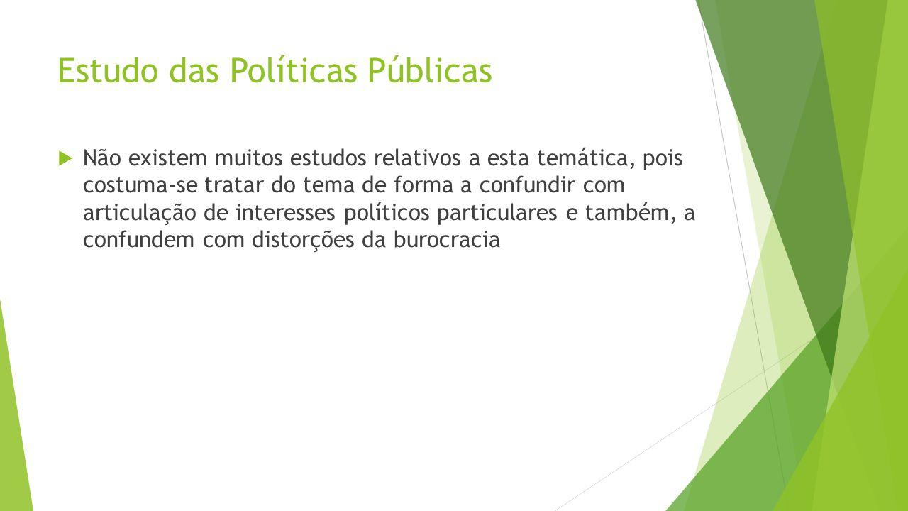 Estudo das Políticas Públicas  Não existem muitos estudos relativos a esta temática, pois costuma-se tratar do tema de forma a confundir com articulação de interesses políticos particulares e também, a confundem com distorções da burocracia