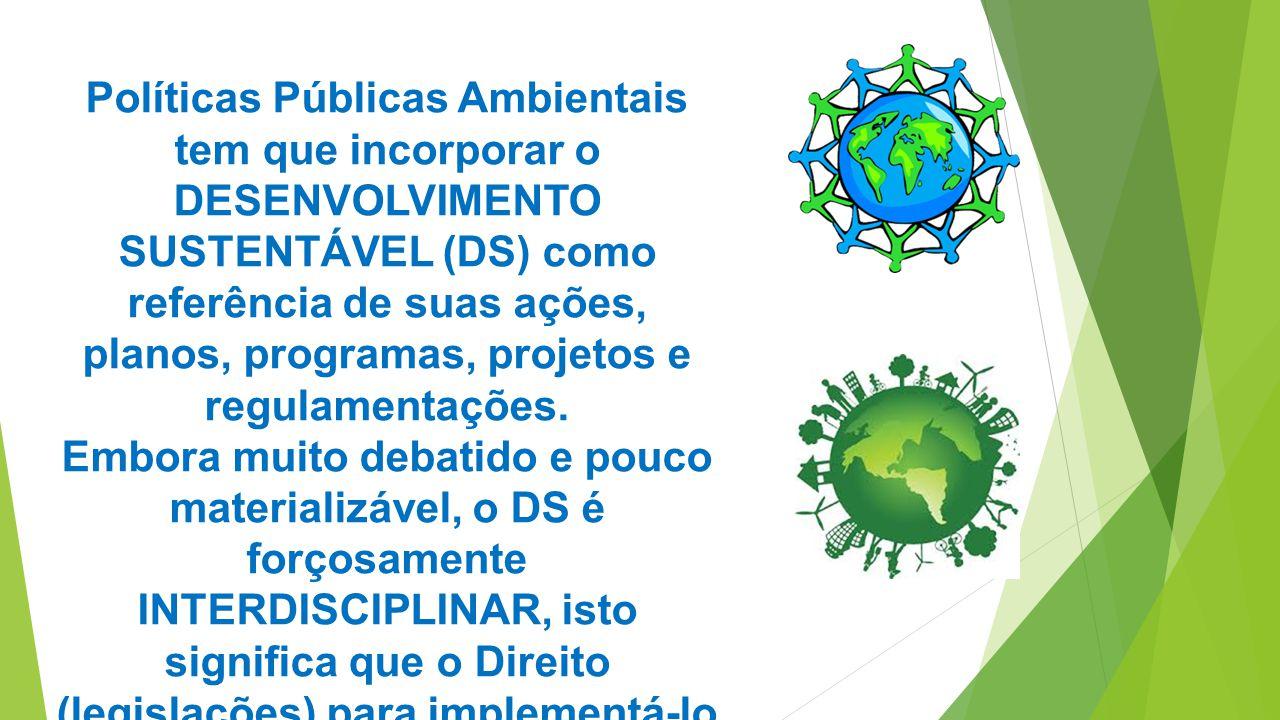 Políticas Públicas Ambientais tem que incorporar o DESENVOLVIMENTO SUSTENTÁVEL (DS) como referência de suas ações, planos, programas, projetos e regulamentações.