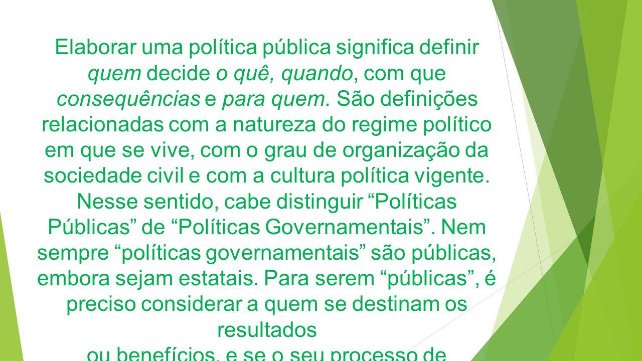 Elaborar uma política pública significa definir quem decide o quê, quando, com que consequências e para quem.