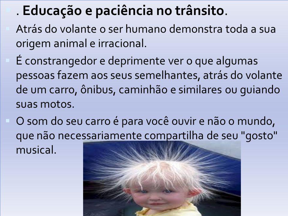. Educação e paciência no trânsito.  Atrás do volante o ser humano demonstra toda a sua origem animal e irracional.  É constrangedor e deprimente v