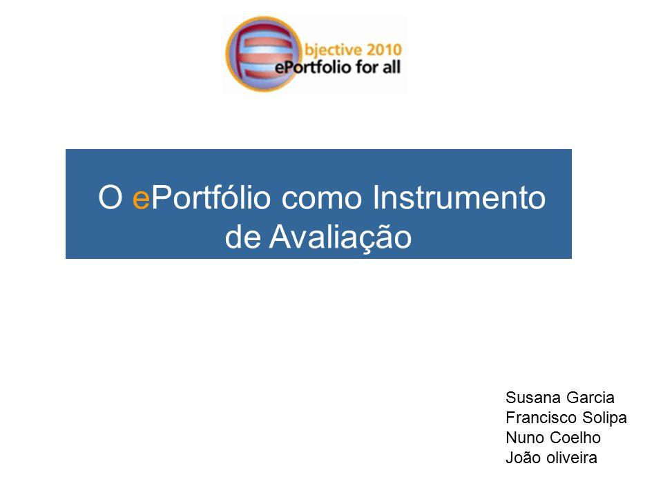 O ePortfólio como Instrumento de Avaliação Susana Garcia Francisco Solipa Nuno Coelho João oliveira