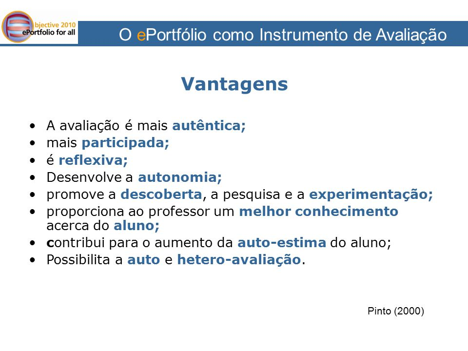 O ePortfólio como Instrumento de Avaliação Vantagens A avaliação é mais autêntica; mais participada; é reflexiva; Desenvolve a autonomia; promove a de