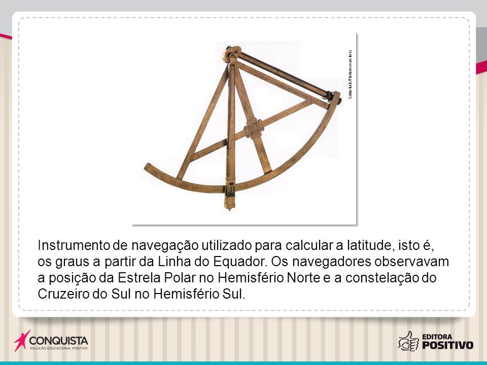 Instrumento de navegação utilizado para calcular a latitude, isto é, os graus a partir da Linha do Equador. Os navegadores observavam a posição da Est