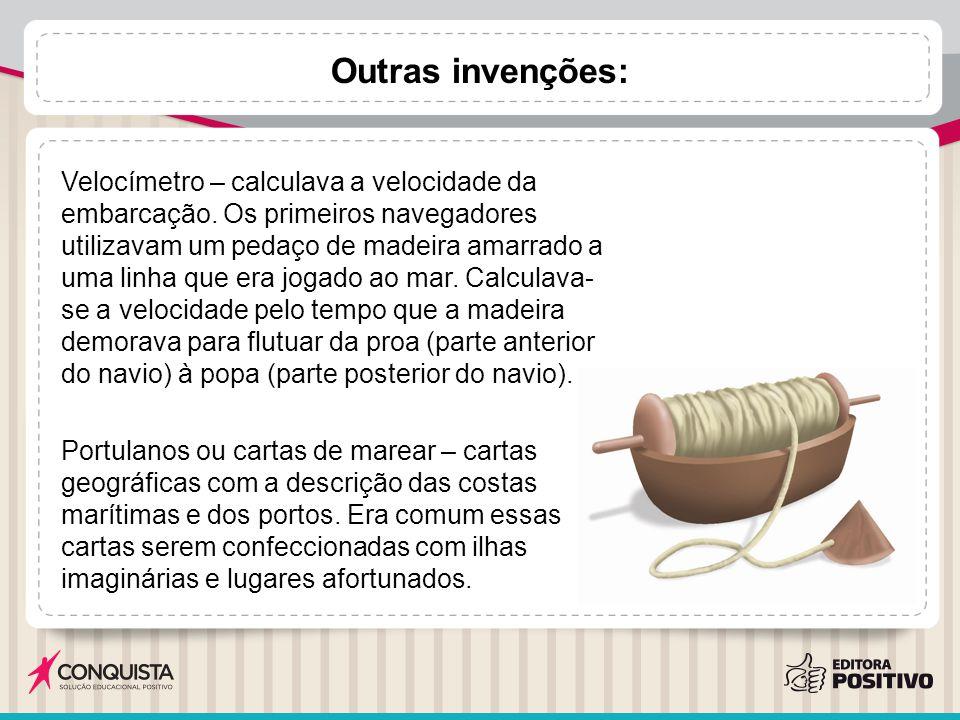 Outras invenções: Velocímetro – calculava a velocidade da embarcação. Os primeiros navegadores utilizavam um pedaço de madeira amarrado a uma linha qu