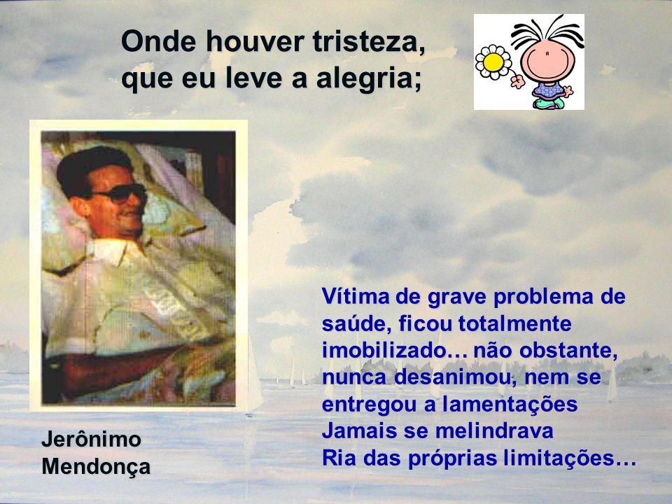 Onde houver tristeza, que eu leve a alegria; Jerônimo Mendonça Vítima de grave problema de saúde, ficou totalmente imobilizado… não obstante, nunca de