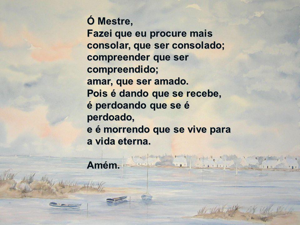 Ó Mestre, Fazei que eu procure mais consolar, que ser consolado; compreender que ser compreendido; amar, que ser amado. Pois é dando que se recebe, é