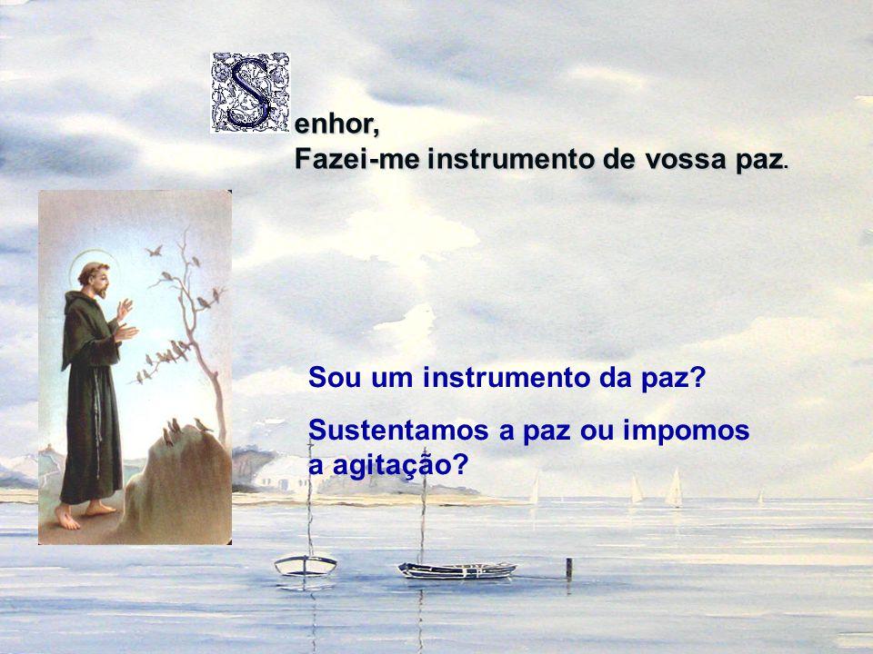 enhor, Fazei-me instrumento de vossa paz. Sou um instrumento da paz? Sustentamos a paz ou impomos a agitação?