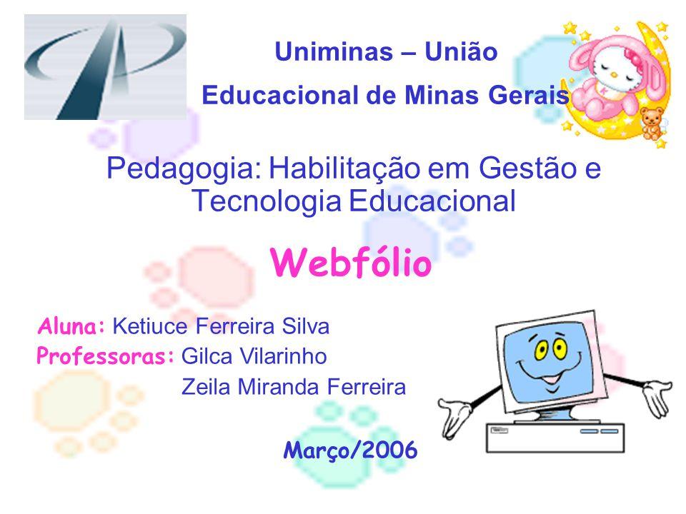 Uniminas – União Educacional de Minas Gerais Pedagogia: Habilitação em Gestão e Tecnologia Educacional Webfólio Aluna: Ketiuce Ferreira Silva Professo