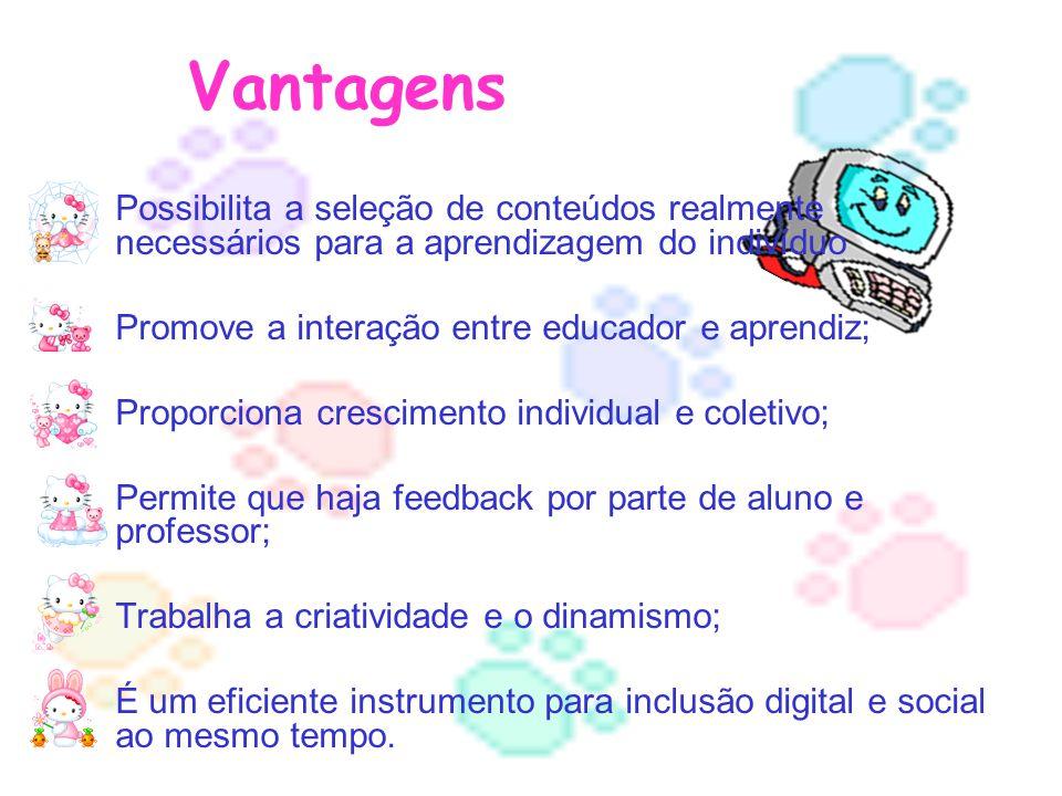Vantagens Possibilita a seleção de conteúdos realmente necessários para a aprendizagem do indivíduo Promove a interação entre educador e aprendiz; Pro