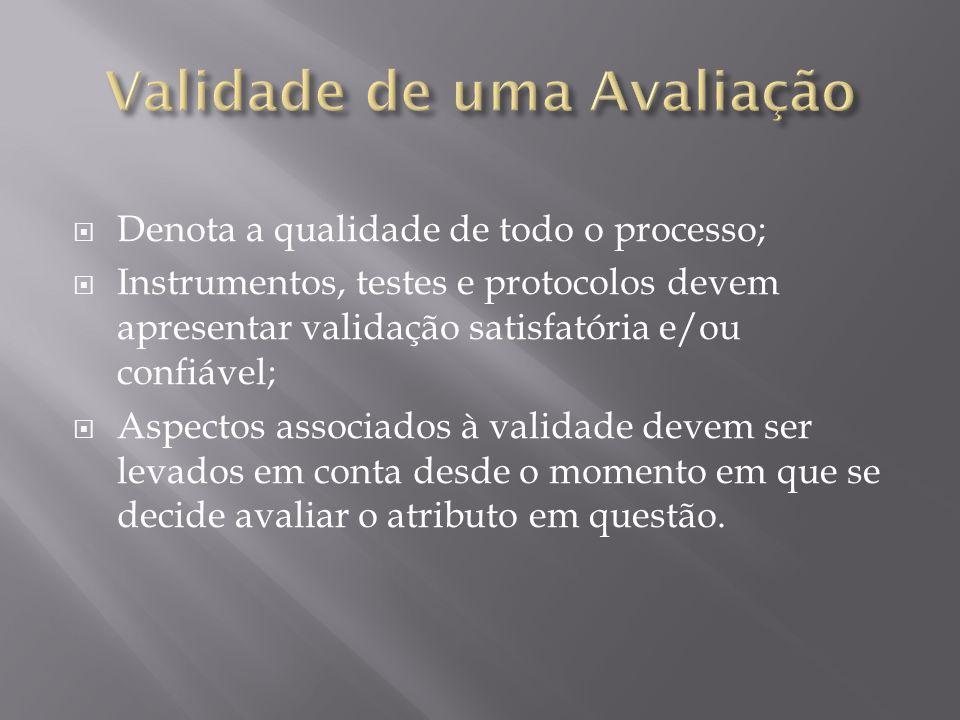  Denota a qualidade de todo o processo;  Instrumentos, testes e protocolos devem apresentar validação satisfatória e/ou confiável;  Aspectos associados à validade devem ser levados em conta desde o momento em que se decide avaliar o atributo em questão.