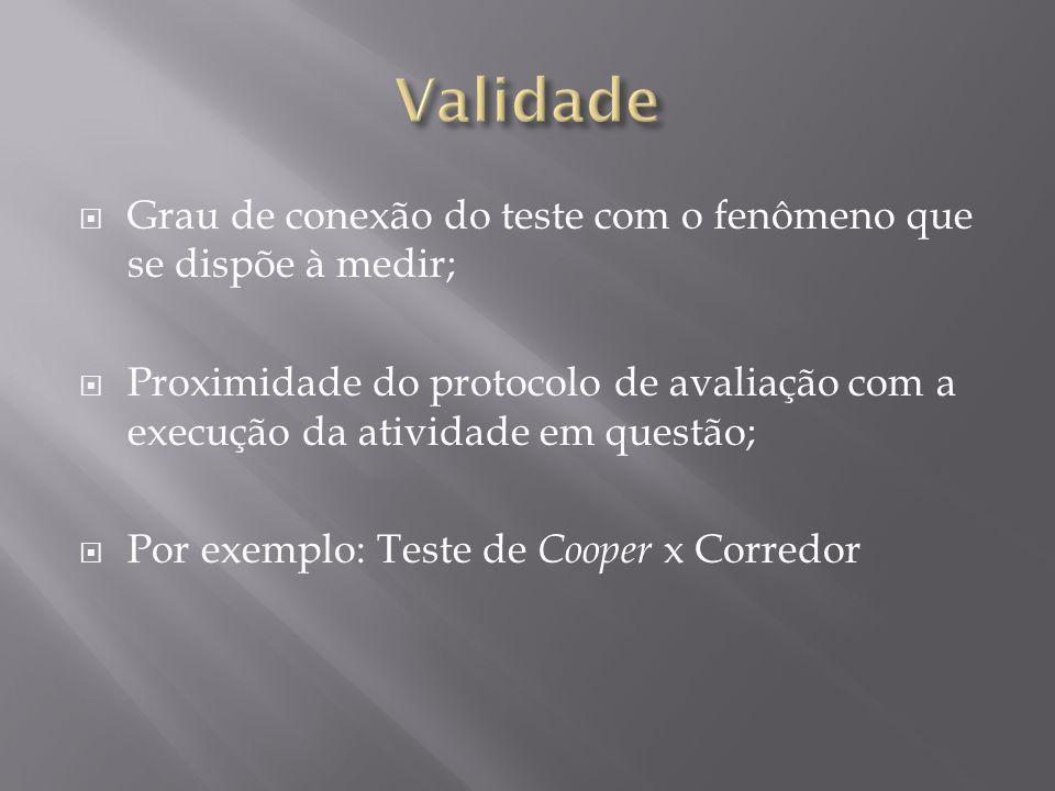  Grau de conexão do teste com o fenômeno que se dispõe à medir;  Proximidade do protocolo de avaliação com a execução da atividade em questão;  Por exemplo: Teste de Cooper x Corredor