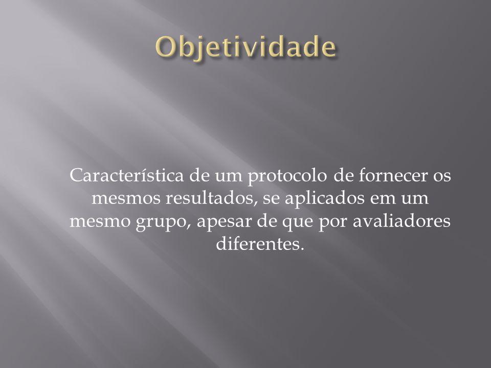 Característica de um protocolo de fornecer os mesmos resultados, se aplicados em um mesmo grupo, apesar de que por avaliadores diferentes.
