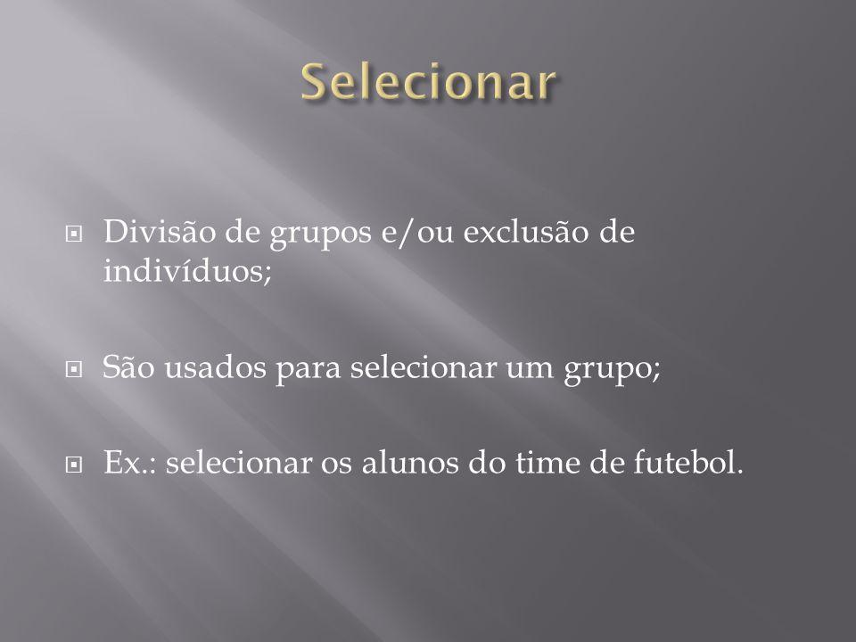  Divisão de grupos e/ou exclusão de indivíduos;  São usados para selecionar um grupo;  Ex.: selecionar os alunos do time de futebol.