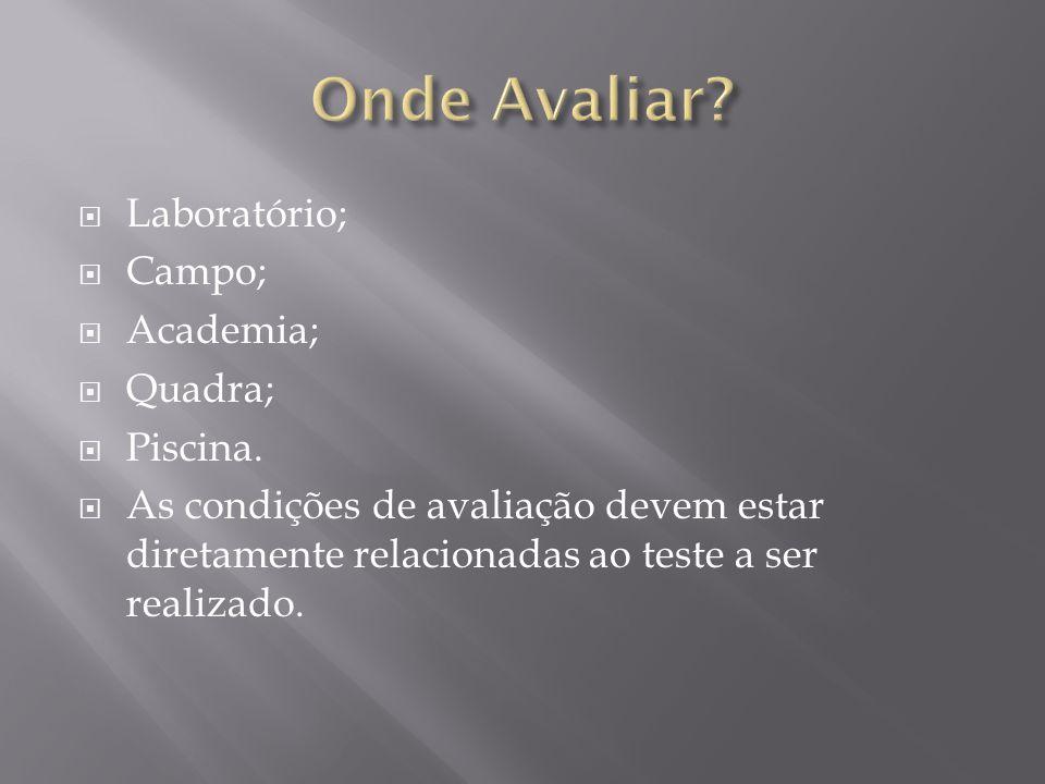  Laboratório;  Campo;  Academia;  Quadra;  Piscina.  As condições de avaliação devem estar diretamente relacionadas ao teste a ser realizado.