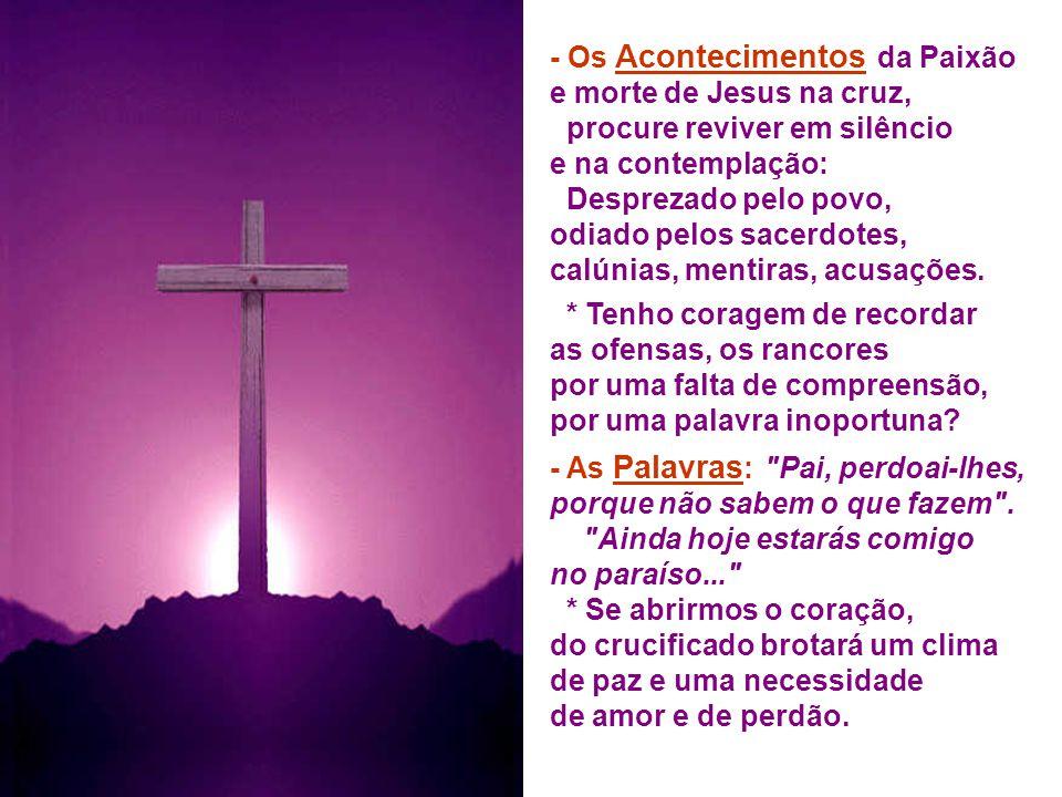 - Os Acontecimentos da Paixão e morte de Jesus na cruz, procure reviver em silêncio e na contemplação: Desprezado pelo povo, odiado pelos sacerdotes, calúnias, mentiras, acusações.