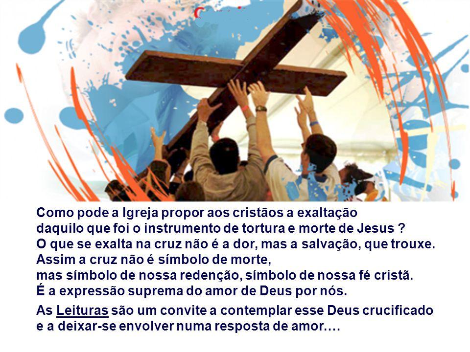 Como pode a Igreja propor aos cristãos a exaltação daquilo que foi o instrumento de tortura e morte de Jesus .