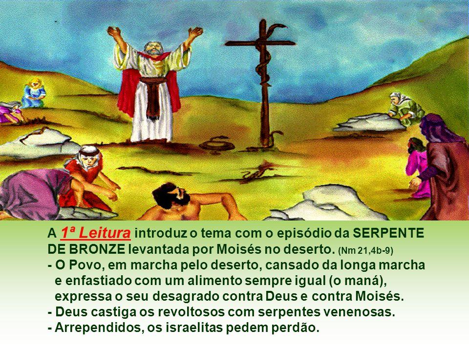 A 1ª Leitura introduz o tema com o episódio da SERPENTE DE BRONZE levantada por Moisés no deserto.