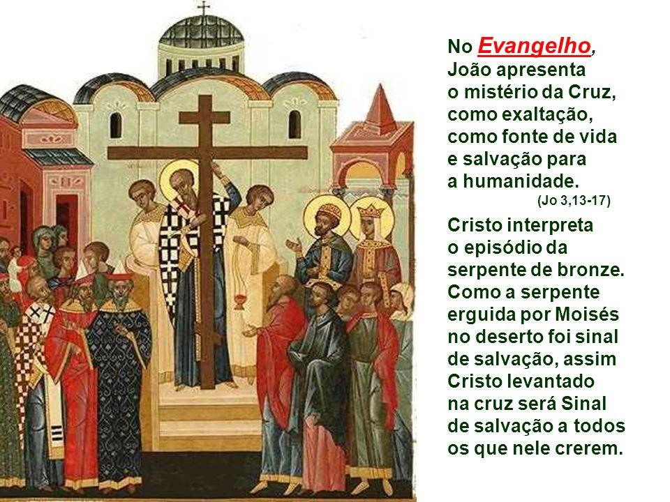 No Evangelho, João apresenta o mistério da Cruz, como exaltação, como fonte de vida e salvação para a humanidade.