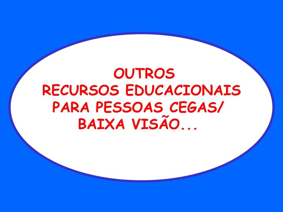 OUTROS RECURSOS EDUCACIONAIS PARA PESSOAS CEGAS/ BAIXA VISÃO...