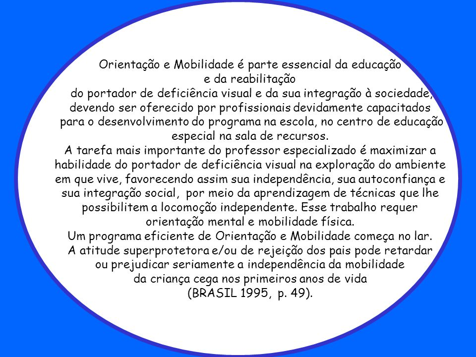 Orientação e Mobilidade é parte essencial da educação e da reabilitação do portador de deficiência visual e da sua integração à sociedade, devendo ser oferecido por profissionais devidamente capacitados para o desenvolvimento do programa na escola, no centro de educação especial na sala de recursos.