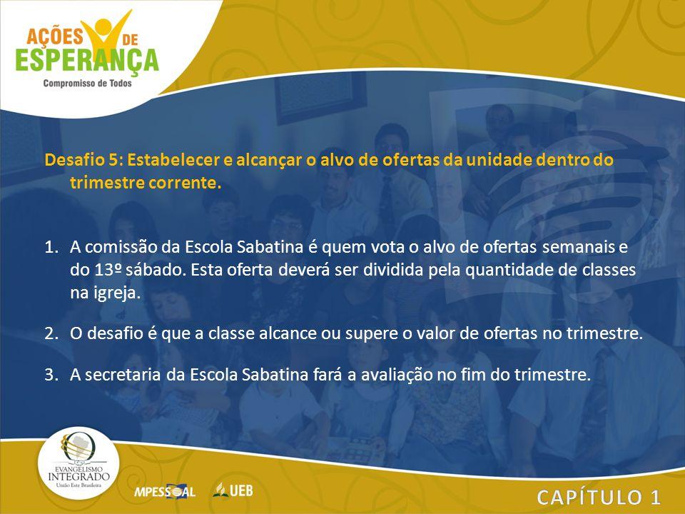 Desafio 5: Estabelecer e alcançar o alvo de ofertas da unidade dentro do trimestre corrente. 1.A comissão da Escola Sabatina é quem vota o alvo de ofe