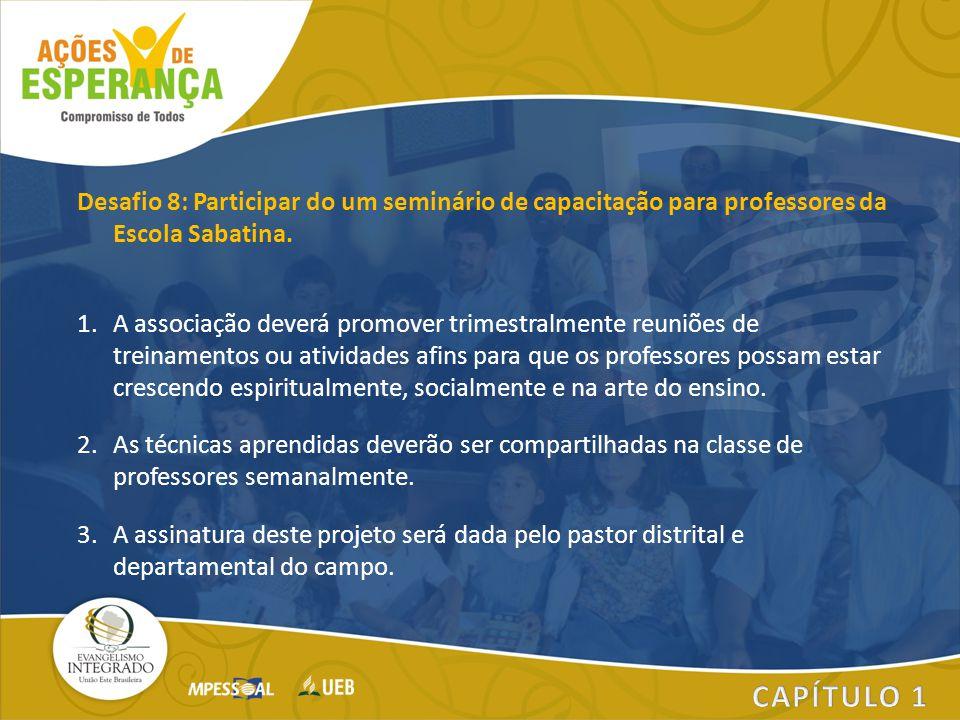 Desafio 8: Participar do um seminário de capacitação para professores da Escola Sabatina. 1.A associação deverá promover trimestralmente reuniões de t