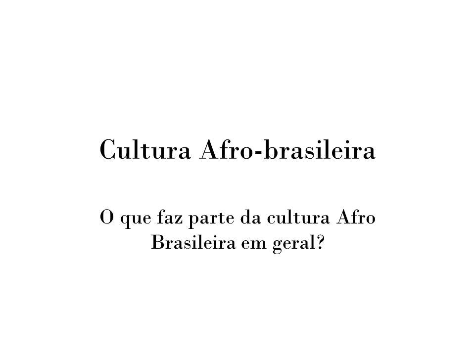 Cultura Afro-brasileira O que faz parte da cultura Afro Brasileira em geral?