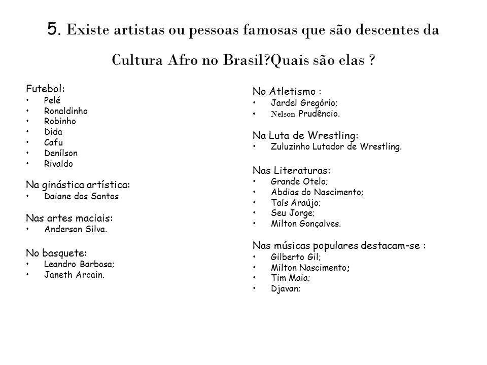 5. Existe artistas ou pessoas famosas que são descentes da Cultura Afro no Brasil?Quais são elas ? Futebol: Pelé Ronaldinho Robinho Dida Cafu Denílson