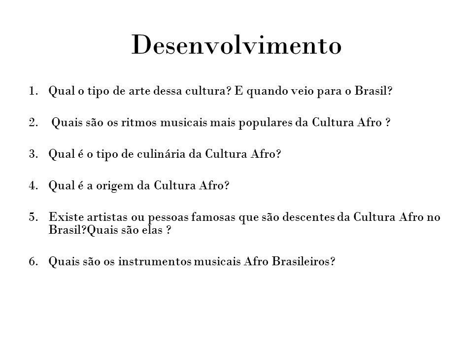 Desenvolvimento 1.Qual o tipo de arte dessa cultura? E quando veio para o Brasil? 2. Quais são os ritmos musicais mais populares da Cultura Afro ? 3.Q