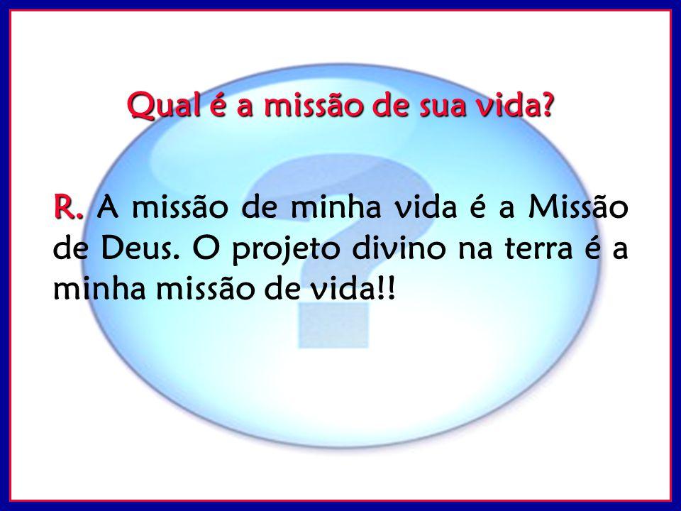Qual é a missão de sua vida? R. R. A missão de minha vida é a Missão de Deus. O projeto divino na terra é a minha missão de vida!!