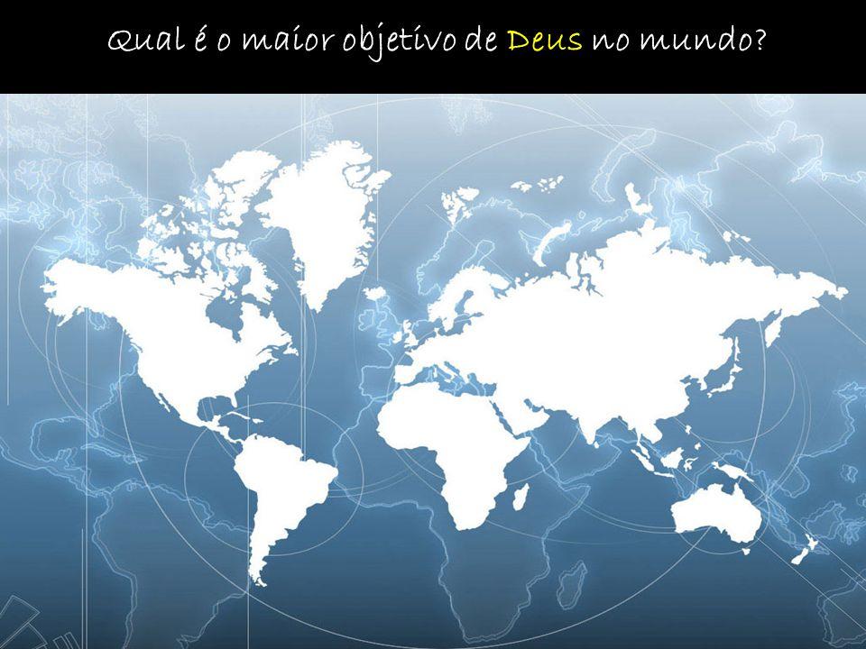 Qual é o maior objetivo de Deus no mundo?