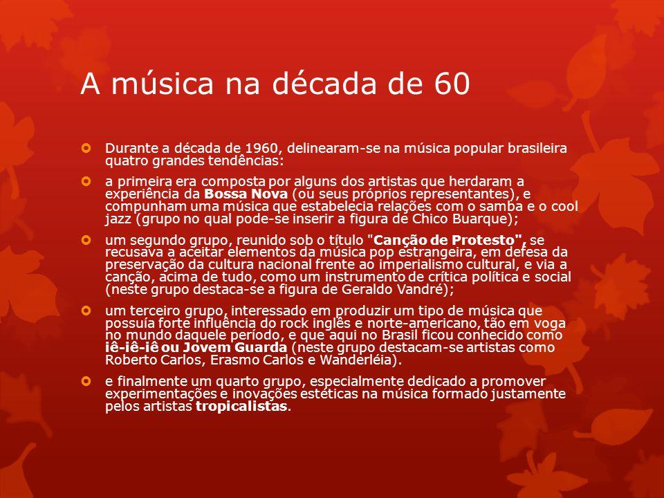 A música na década de 60  Durante a década de 1960, delinearam-se na música popular brasileira quatro grandes tendências:  a primeira era composta p