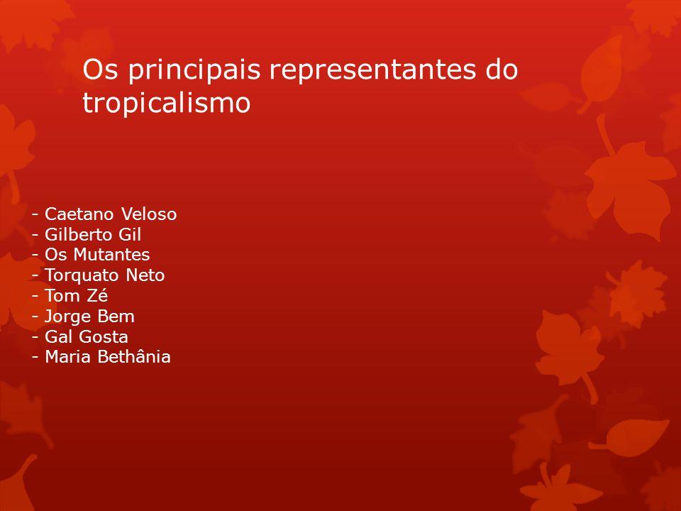 Os principais representantes do tropicalismo - Caetano Veloso - Gilberto Gil - Os Mutantes - Torquato Neto - Tom Zé - Jorge Bem - Gal Gosta - Maria Be