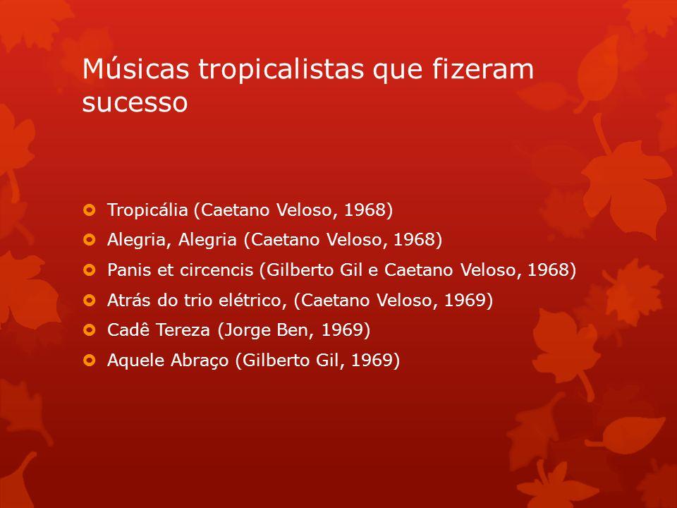 Músicas tropicalistas que fizeram sucesso  Tropicália (Caetano Veloso, 1968)  Alegria, Alegria (Caetano Veloso, 1968)  Panis et circencis (Gilberto