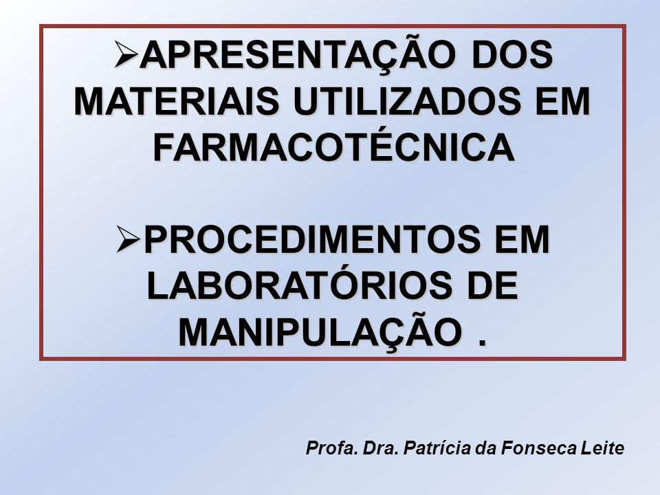  APRESENTAÇÃO DOS MATERIAIS UTILIZADOS EM FARMACOTÉCNICA  PROCEDIMENTOS EM LABORATÓRIOS DE MANIPULAÇÃO. Profa. Dra. Patrícia da Fonseca Leite