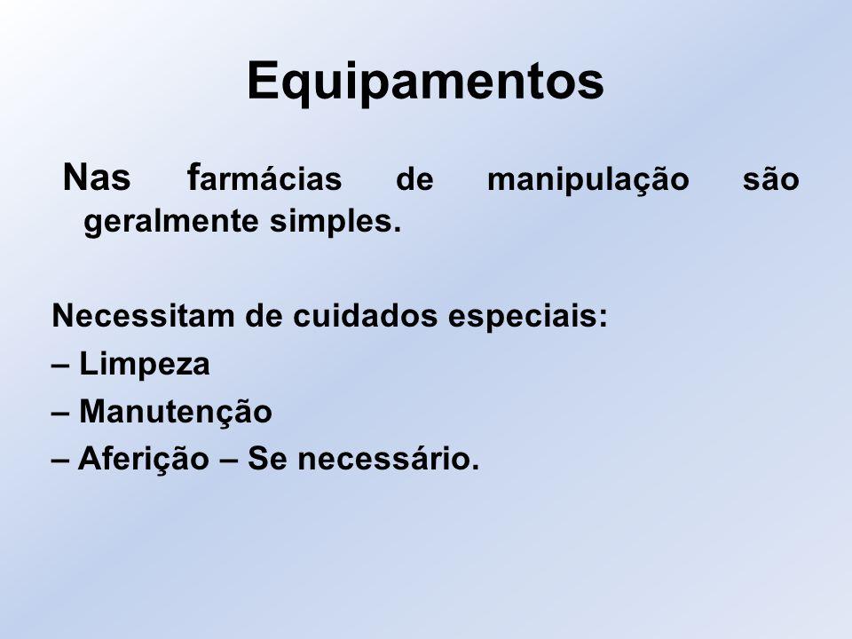 Equipamentos Nas f armácias de manipulação são geralmente simples. Necessitam de cuidados especiais: – Limpeza – Manutenção – Aferição – Se necessário