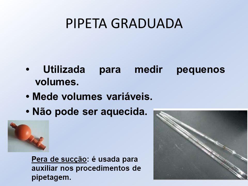 PIPETA GRADUADA Utilizada para medir pequenos volumes. Mede volumes variáveis. Não pode ser aquecida. Pera de sucção: é usada para auxiliar nos proced