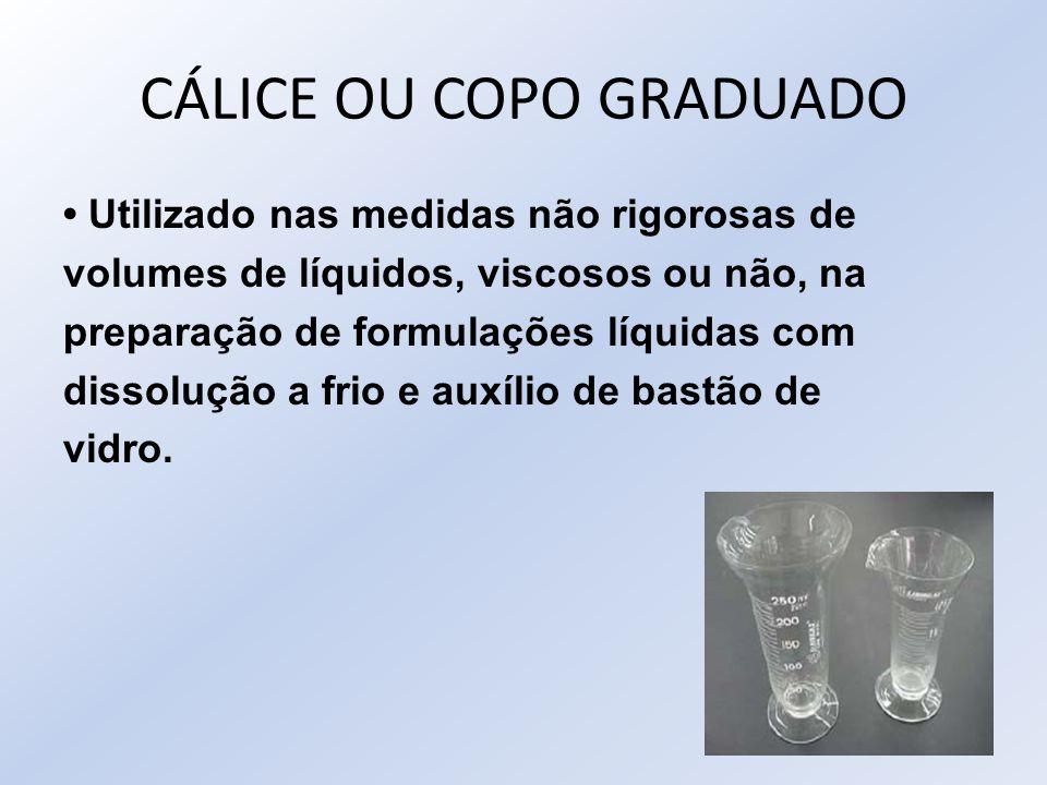 CÁLICE OU COPO GRADUADO Utilizado nas medidas não rigorosas de volumes de líquidos, viscosos ou não, na preparação de formulações líquidas com dissolu