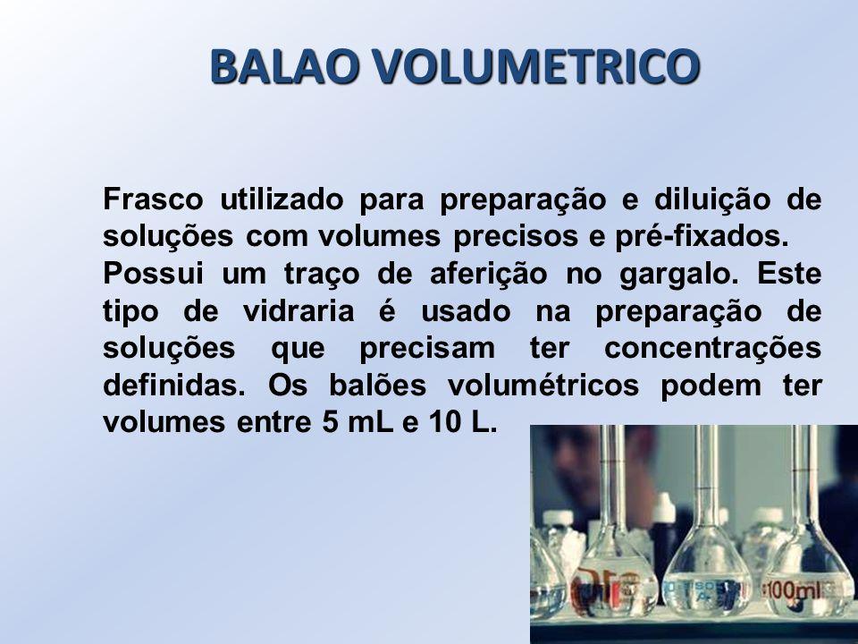 BALAO VOLUMETRICO Frasco utilizado para preparação e diluição de soluções com volumes precisos e pré-fixados. Possui um traço de aferição no gargalo.
