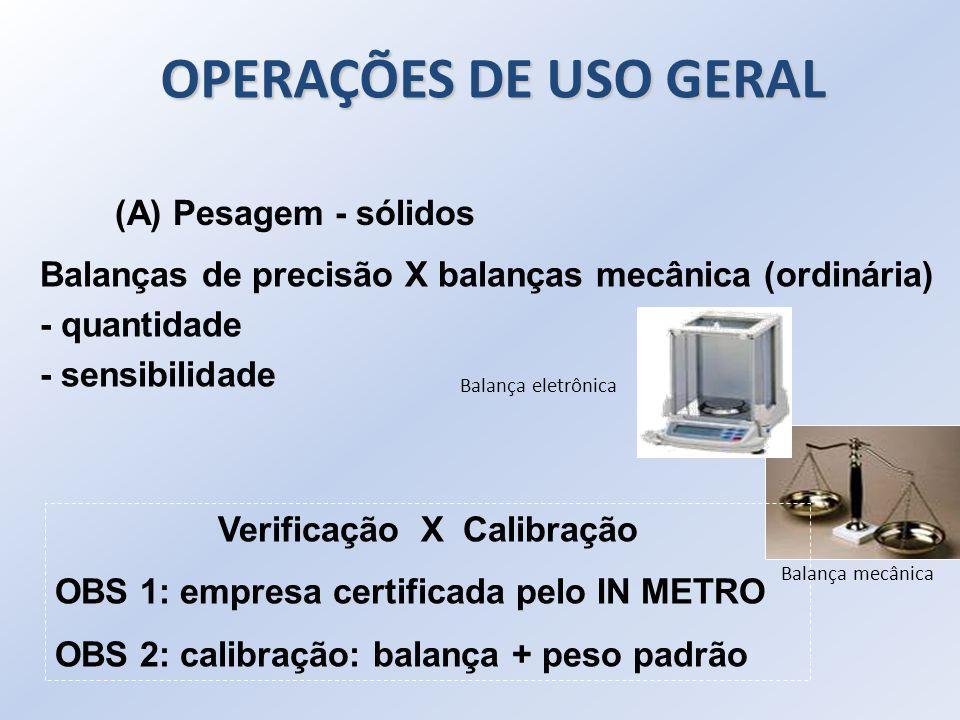 (A) Pesagem - sólidos Balanças de precisão X balanças mecânica (ordinária) - quantidade - sensibilidade Verificação X Calibração OBS 1: empresa certif