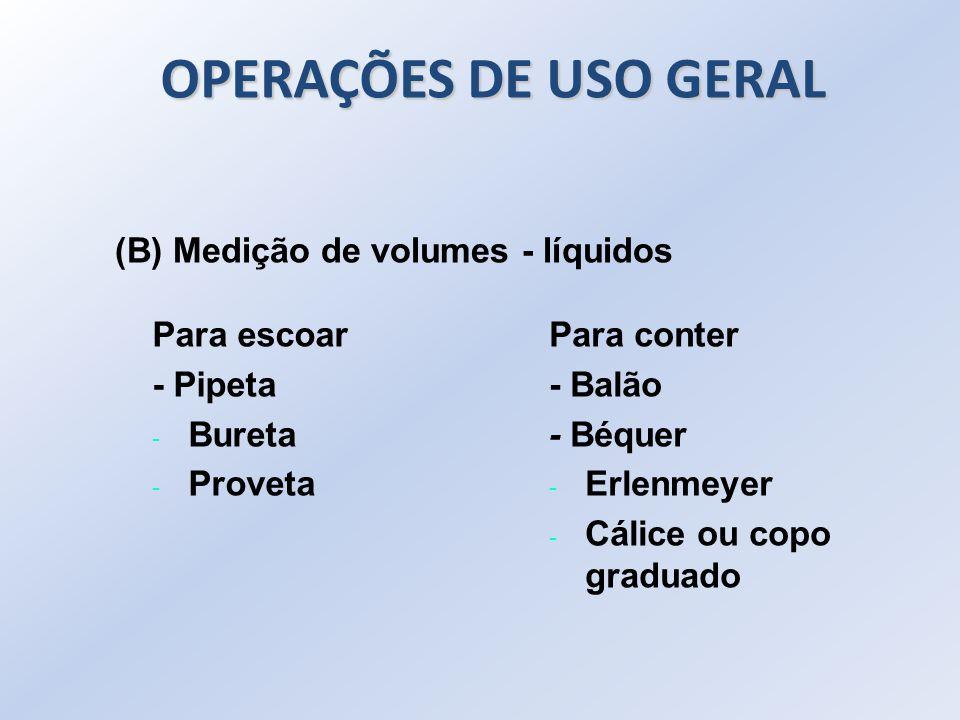 Para escoar - Pipeta - Bureta - Proveta Para conter - Balão - Béquer - Erlenmeyer - Cálice ou copo graduado (B) Medição de volumes - líquidos OPERAÇÕE