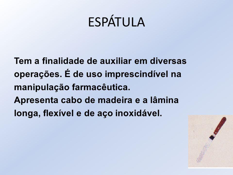 ESPÁTULA Tem a finalidade de auxiliar em diversas operações. É de uso imprescindível na manipulação farmacêutica. Apresenta cabo de madeira e a lâmina